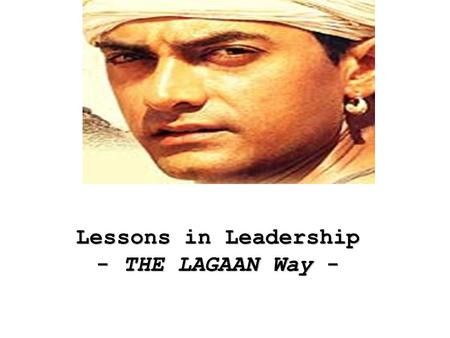 Lessons in Leadership - THE LAGAAN Way -. THINK OF PROBLEMS AS OPPORTUNITIES: Captain Russells challenge to Bhuvan to play the cricket match was taken.