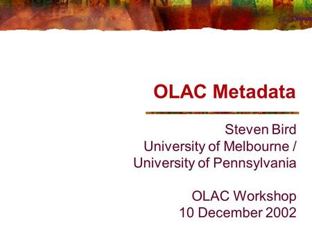 OLAC Metadata Steven Bird University of Melbourne / University of Pennsylvania OLAC Workshop 10 December 2002.