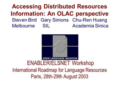 Accessing Distributed Resources Information: An OLAC perspective Steven Bird Gary Simons Chu-Ren Huang Melbourne SIL Academia Sinica ENABLER/ELSNET Workshop.