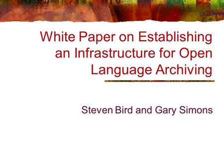White Paper on Establishing an Infrastructure for Open Language Archiving Steven Bird and Gary Simons.