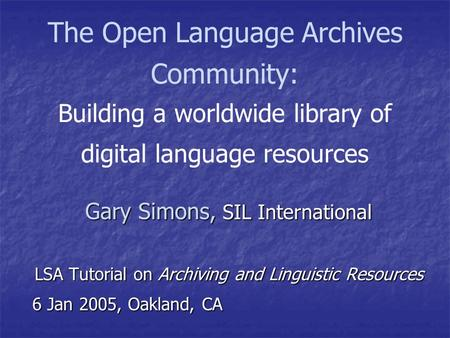 The Open Language Archives Community: Building a worldwide library of digital language resources Gary Simons, SIL International LSA Tutorial on Archiving.