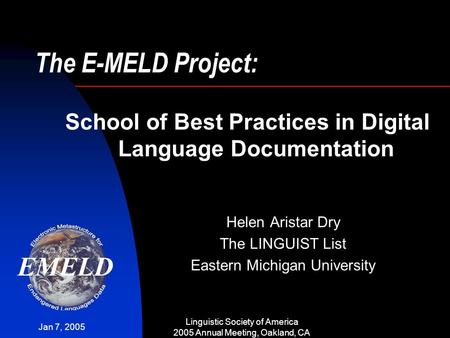 Jan 7, 2005 Linguistic Society of America 2005 Annual Meeting, Oakland, CA The E-MELD Project: Helen Aristar Dry The LINGUIST List Eastern Michigan University.