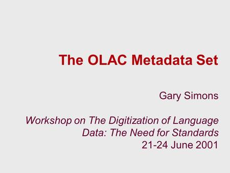 The OLAC Metadata Set Gary Simons Workshop on The Digitization of Language Data: The Need for Standards 21-24 June 2001.