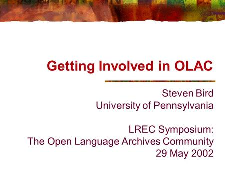 Getting Involved in OLAC Steven Bird University of Pennsylvania LREC Symposium: The Open Language Archives Community 29 May 2002.