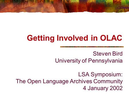 Getting Involved in OLAC Steven Bird University of Pennsylvania LSA Symposium: The Open Language Archives Community 4 January 2002.