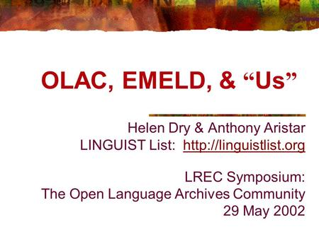 Helen Dry & Anthony Aristar LINGUIST List:  LREC Symposium: The Open Language Archives Community 29 May 2002http://linguistlist.org.