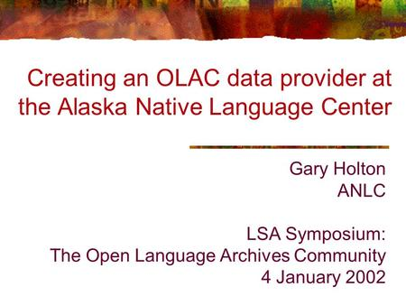 Gary Holton ANLC LSA Symposium: The Open Language Archives Community 4 January 2002 Creating an OLAC data provider at the Alaska Native Language Center.