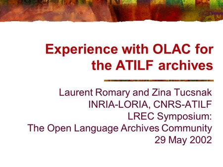 Experience with OLAC for the ATILF archives Laurent Romary and Zina Tucsnak INRIA-LORIA, CNRS-ATILF LREC Symposium: The Open Language Archives Community.