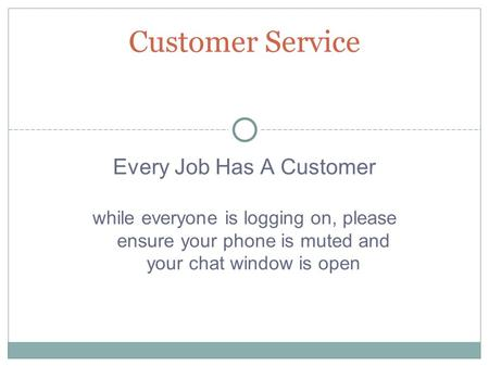 Every Job Has A Customer while everyone is logging on, please ensure your phone is muted and your chat window is open Customer Service.