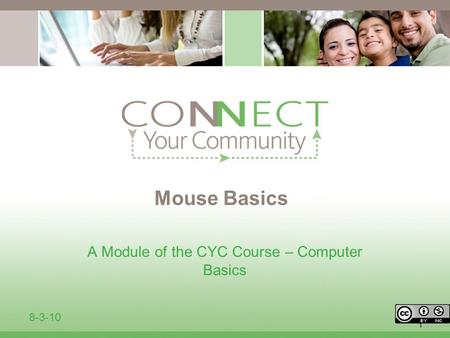 1 Mouse Basics A Module of the CYC Course – Computer Basics 8-3-10.