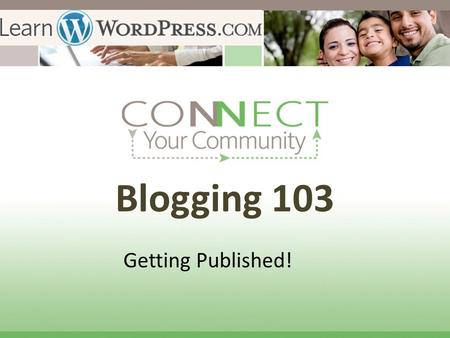 Blogging 103 Getting Published!. Publish your first Blog Post! The secret of getting ahead is getting started. The secret of getting started is breaking.