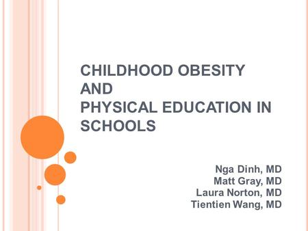CHILDHOOD OBESITY AND PHYSICAL EDUCATION IN SCHOOLS Nga Dinh, MD Matt Gray, MD Laura Norton, MD Tientien Wang, MD.