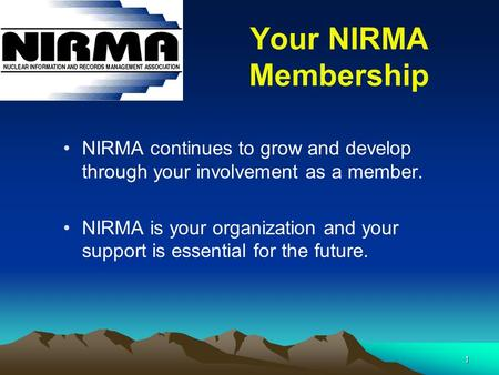 1 Your NIRMA Membership NIRMA continues to grow and develop through your involvement as a member. NIRMA is your organization and your support is essential.