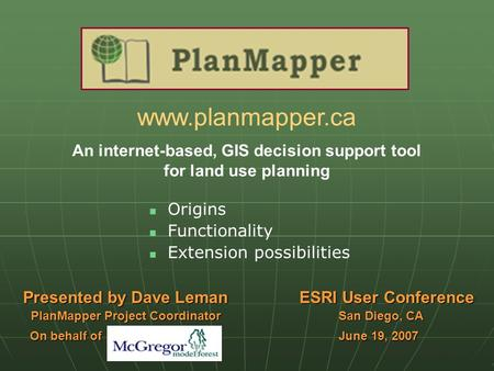 Www.planmapper.ca An internet-based, GIS decision support tool for land use planning Origins Functionality Extension possibilities Presented by Dave Leman.