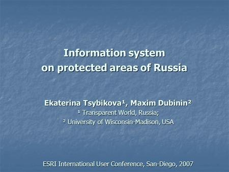 Information system on protected areas of Russia Ekaterina Tsybikova¹, Maxim Dubinin² ¹ Transparent World, Russia; ² University of Wisconsin-Madison, USA.