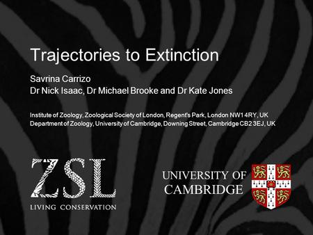 Trajectories to Extinction Savrina Carrizo Dr Nick Isaac, Dr Michael Brooke and Dr Kate Jones Institute of Zoology, Zoological Society of London, Regent's.