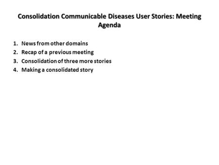 Consolidation Communicable Diseases User Stories: Meeting Agenda 1.News from other domains 2.Recap of a previous meeting 3.Consolidation of three more.