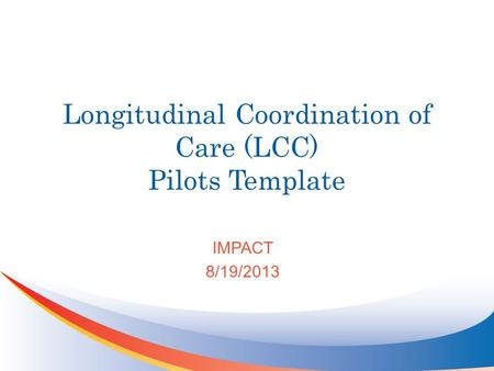 Longitudinal Coordination of Care (LCC) Pilots Template IMPACT 8/19/2013.