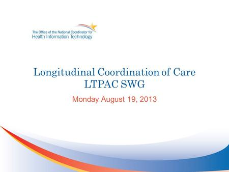 Longitudinal Coordination of Care LTPAC SWG Monday August 19, 2013.