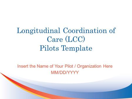 Longitudinal Coordination of Care (LCC) Pilots Template Insert the Name of Your Pilot / Organization Here MM/DD/YYYY.