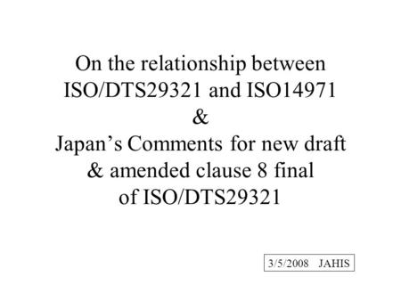 On the relationship between ISO/DTS29321 and ISO14971 & Japans Comments for new draft & amended clause 8 final of ISO/DTS29321 3/5/2008 JAHIS.