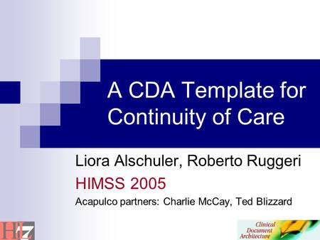 A CDA Template for Continuity of Care Liora Alschuler, Roberto Ruggeri HIMSS 2005 Acapulco partners: Charlie McCay, Ted Blizzard.