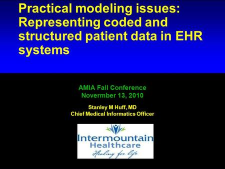 # 1 Practical modeling issues: Representing coded and structured patient data in EHR systems AMIA Fall Conference Novermber 13, 2010 Stanley M Huff, MD.