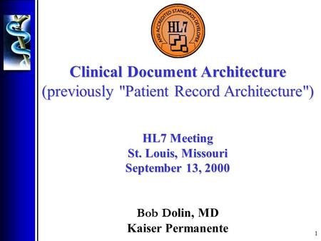1 Clinical Document Architecture (previously Patient Record Architecture) HL7 Meeting St. Louis, Missouri September 13, 2000 Bob D olin, MD Kaiser Permanente.
