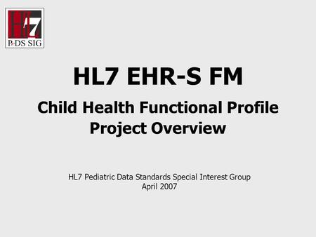 HL7 EHR-S FM Child Health Functional Profile Project Overview HL7 Pediatric Data Standards Special Interest Group April 2007.