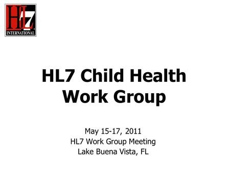 HL7 Child Health Work Group May 15-17, 2011 HL7 Work Group Meeting Lake Buena Vista, FL.