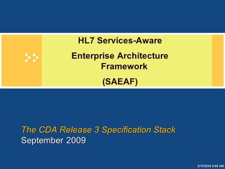 2/11/2014 8:44 AM The CDA Release 3 Specification Stack September 2009 HL7 Services-Aware Enterprise Architecture Framework (SAEAF)