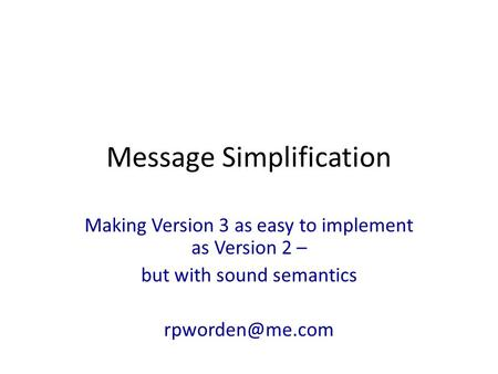 Message Simplification Making Version 3 as easy to implement as Version 2 – but with sound semantics