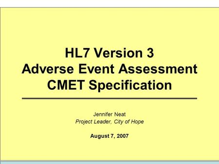 HL7 Version 3 Adverse Event Assessment CMET Specification Jennifer Neat Project Leader, City of Hope August 7, 2007.