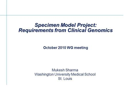 Specimen Model Project: Requirements from Clinical Genomics Mukesh Sharma Washington University Medical School St. Louis October 2010 WG meeting.