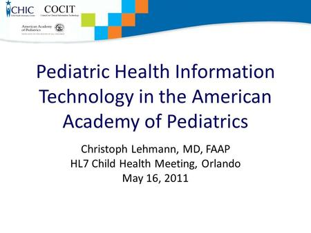 Pediatric Health Information Technology in the American Academy of Pediatrics Christoph Lehmann, MD, FAAP HL7 Child Health Meeting, Orlando May 16, 2011.