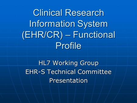 Clinical Research Information System (EHR/CR) – Functional Profile HL7 Working Group EHR-S Technical Committee Presentation.