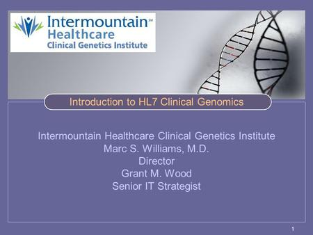 1 Intermountain Healthcare Clinical Genetics Institute Marc S. Williams, M.D. Director Grant M. Wood Senior IT Strategist Introduction to HL7 Clinical.
