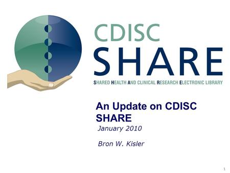 11 SHARE S&V Document and the Pilot An Update on CDISC SHARE January 2010 Bron W. Kisler.