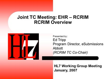 Joint TC Meeting: EHR – RCRIM RCRIM Overview HL7 Working Group Meeting January, 2007 Presented by: Ed Tripp Program Director, eSubmissions Abbott (RCRIM.