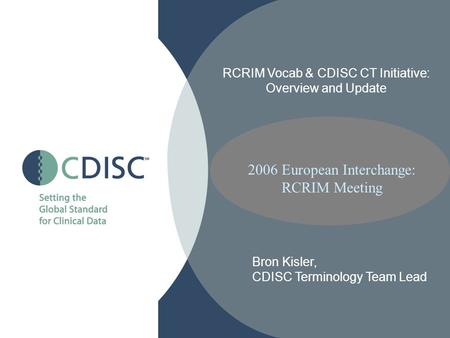 2006 European Interchange: RCRIM Meeting RCRIM Vocab & CDISC CT Initiative: Overview and Update Bron Kisler, CDISC Terminology Team Lead.