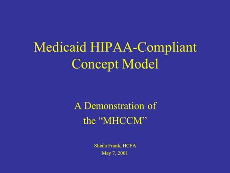 Medicaid HIPAA-Compliant Concept Model A Demonstration of the MHCCM Sheila Frank, HCFA May 7, 2001.