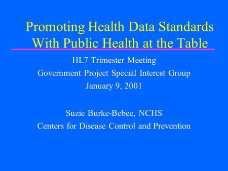 Promoting Health Data Standards With Public Health at the Table HL7 Trimester Meeting Government Project Special Interest Group January 9, 2001 Suzie Burke-Bebee,