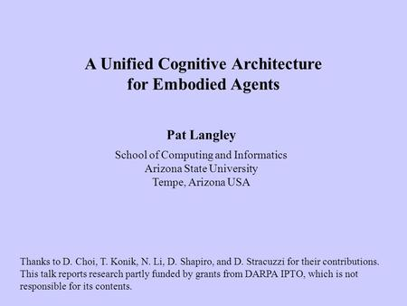Pat Langley School of Computing and Informatics Arizona State University Tempe, Arizona USA A Unified Cognitive Architecture for Embodied Agents Thanks.