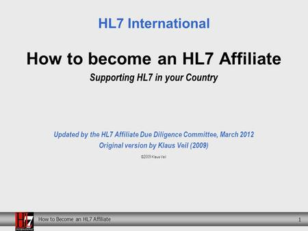How to Become an HL7 Affiliate 1 How to become an HL7 Affiliate Supporting HL7 in your Country Updated by the HL7 Affiliate Due Diligence Committee, March.