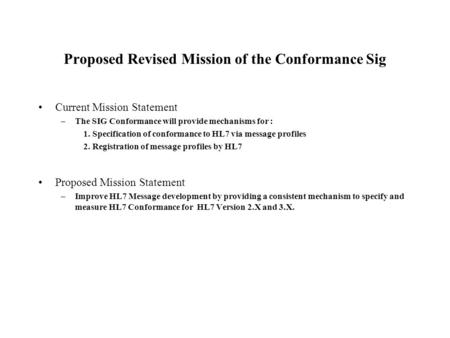 Proposed Revised Mission of the Conformance Sig Current Mission Statement –The SIG Conformance will provide mechanisms for : 1. Specification of conformance.