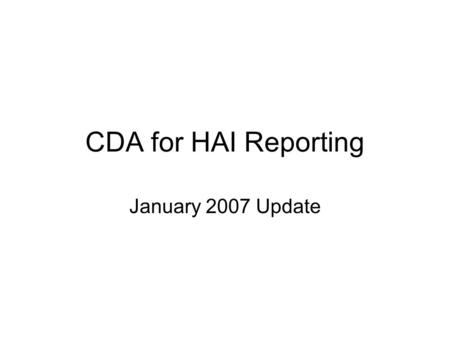CDA for HAI Reporting January 2007 Update. Project Outline Deliverables –Sample instances BSI, SSI, Denominator for Procedure, Denominiator for ICU –Stylesheets.