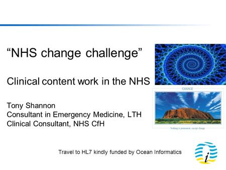 NHS change challenge Clinical content work in the NHS Tony Shannon Consultant in Emergency Medicine, LTH Clinical Consultant, NHS CfH Travel to HL7 kindly.