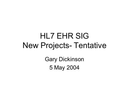 HL7 EHR SIG New Projects- Tentative Gary Dickinson 5 May 2004.