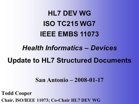San Antonio – 2008-01-17 Todd Cooper Chair, ISO/IEEE 11073; Co-Chair HL7 DEV WG HL7 DEV WG ISO TC215 WG7 IEEE EMBS 11073 Health Informatics – Devices Update.