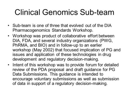 Clinical Genomics Sub-team Sub-team is one of three that evolved out of the DIA Pharmacogenomics Standards Workshop. Workshop was product of collaborative.